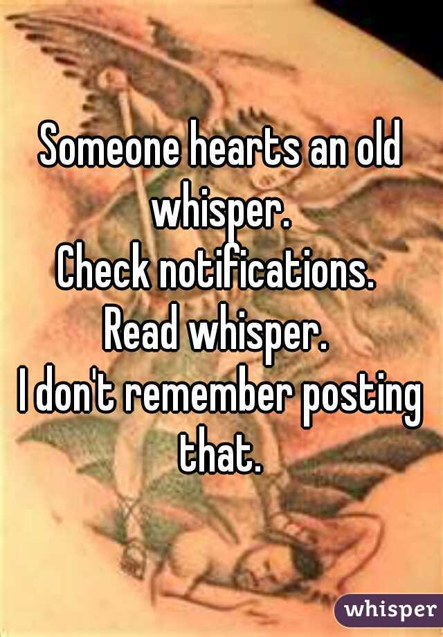 Someone hearts an old whisper.  Check notifications.  Read whisper.  I don't remember posting that.
