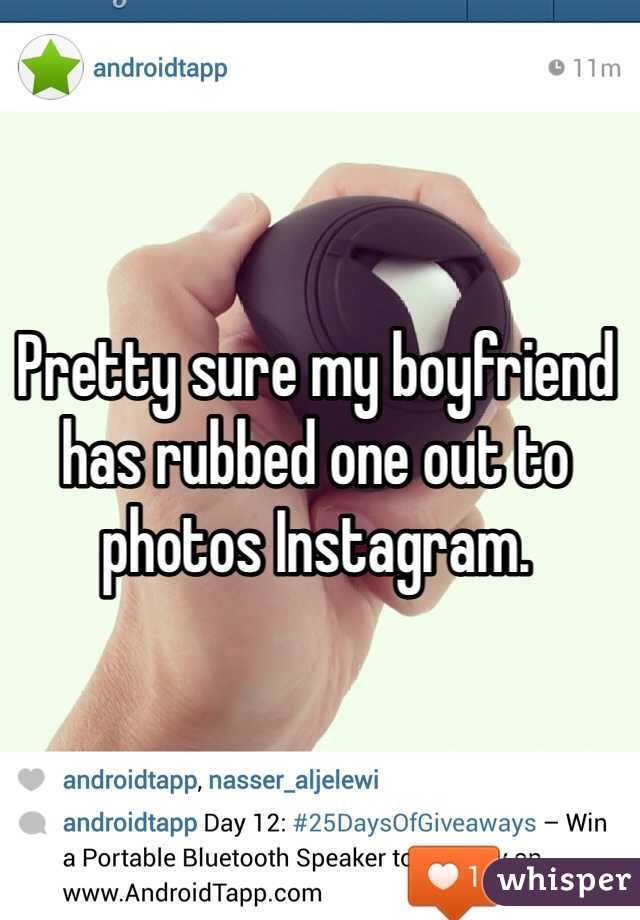 Pretty sure my boyfriend has rubbed one out to photos Instagram.