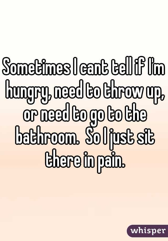 Sometimes I cant tell if I'm hungry, need to throw up, or need to go to the bathroom.  So I just sit there in pain.