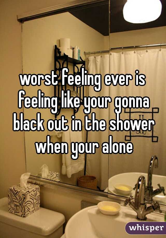 worst feeling ever is feeling like your gonna black out in the shower when your alone