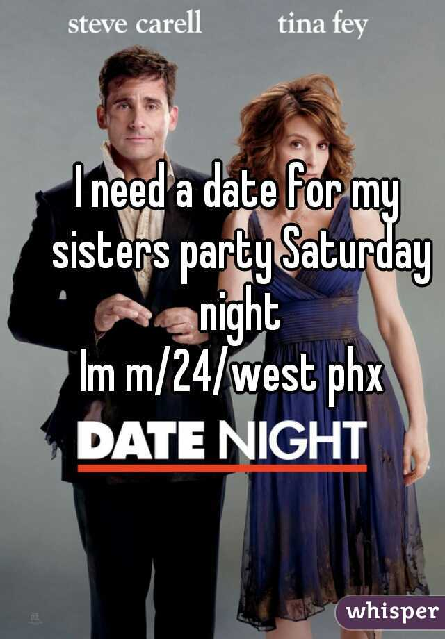 I need a date for my sisters party Saturday night Im m/24/west phx