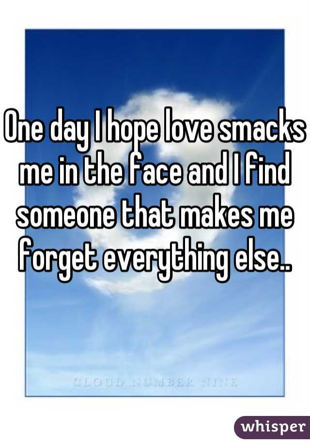 One day I hope love smacks me in the face and I find someone that makes me forget everything else..