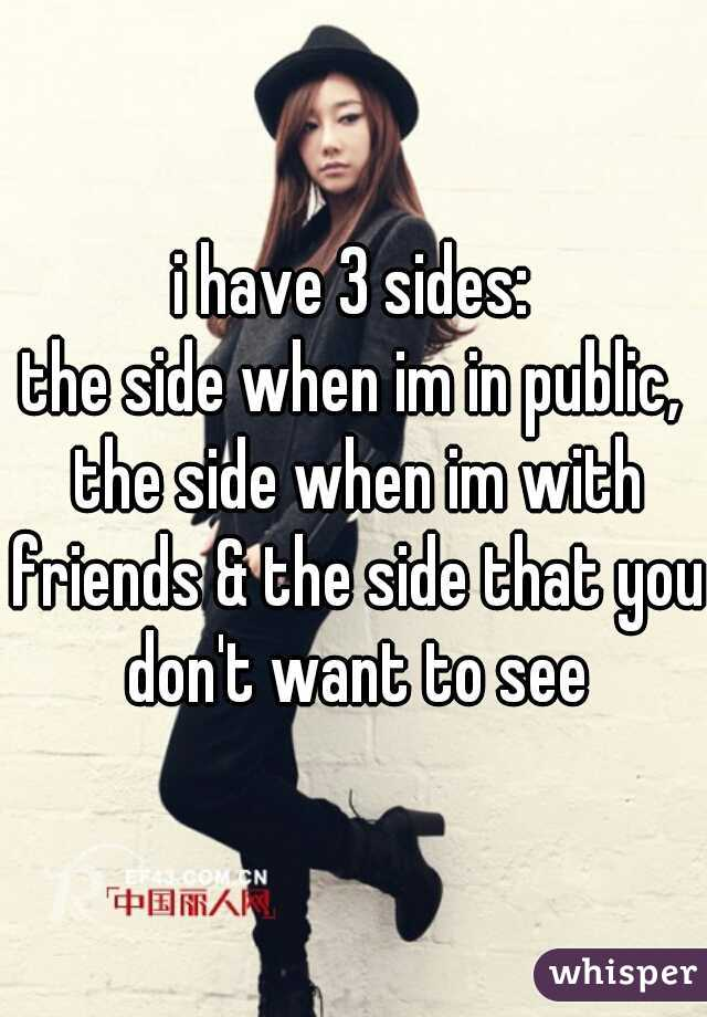 i have 3 sides: the side when im in public, the side when im with friends & the side that you don't want to see
