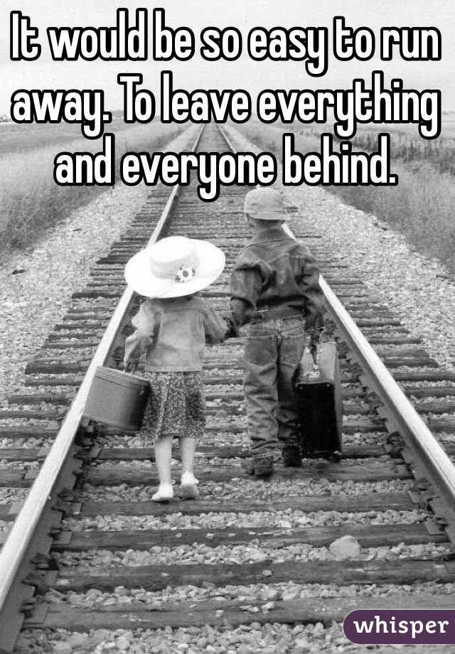 It would be so easy to run away. To leave everything and everyone behind.