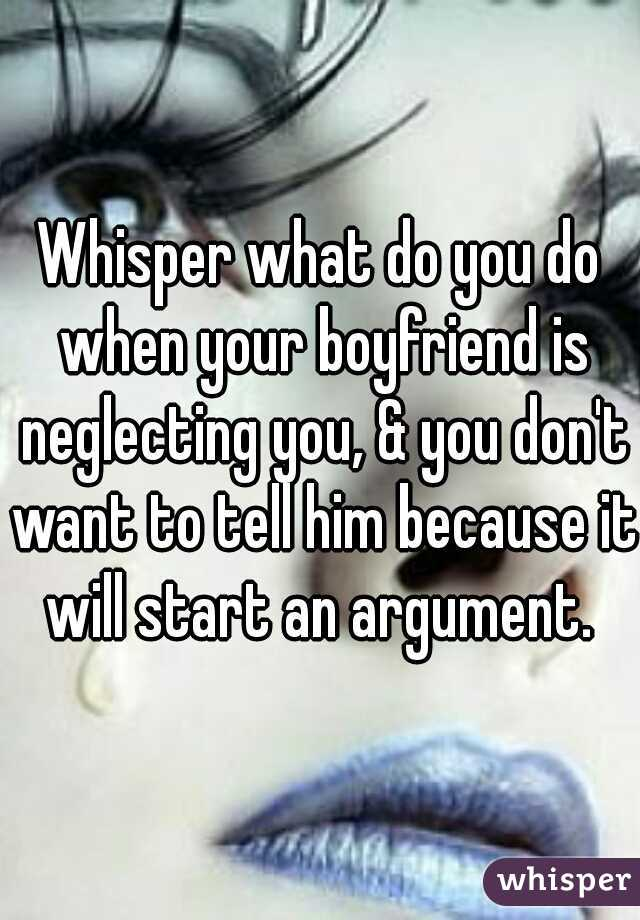 Whisper what do you do when your boyfriend is neglecting you, & you don't want to tell him because it will start an argument.
