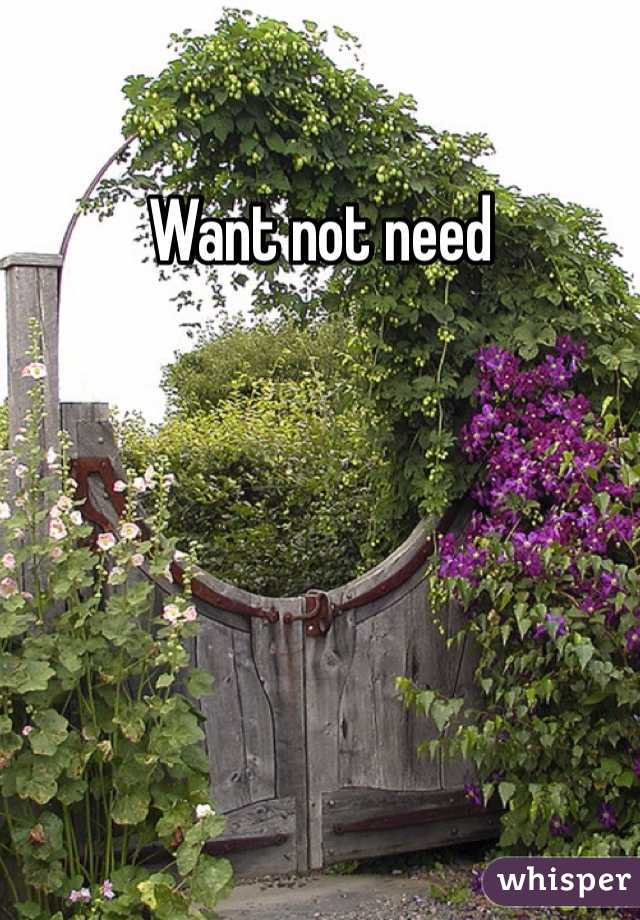 Want not need