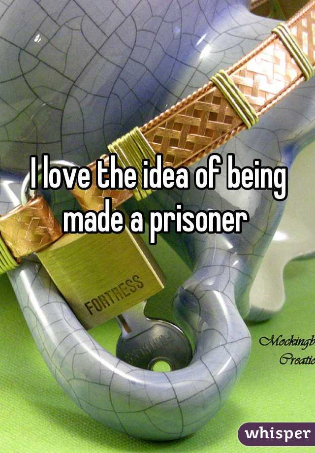 I love the idea of being made a prisoner