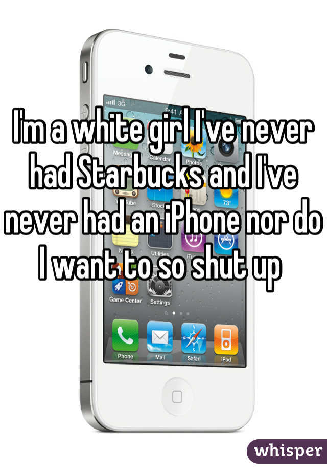 I'm a white girl I've never had Starbucks and I've never had an iPhone nor do I want to so shut up