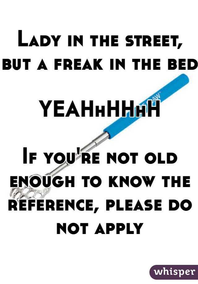 Lady in the street, but a freak in the bed  YEAHhHHhH  If you're not old enough to know the reference, please do not apply