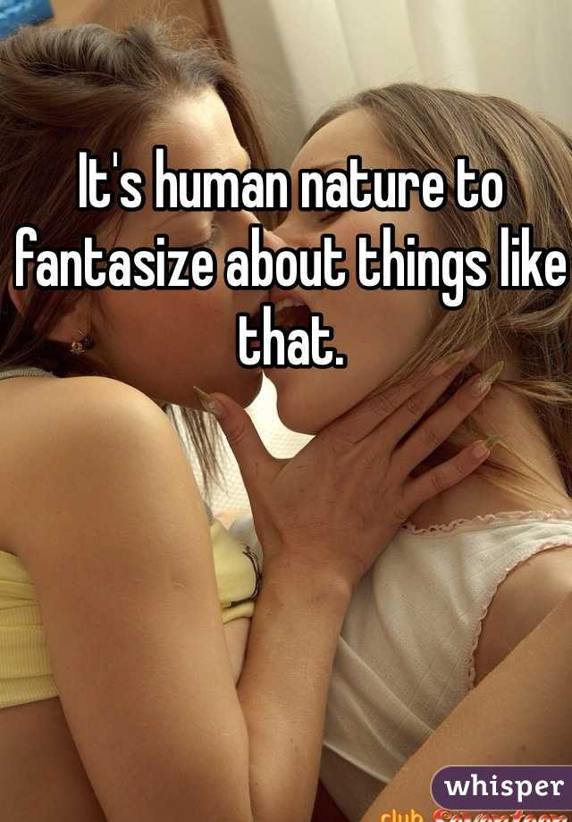 It's human nature to fantasize about things like that.