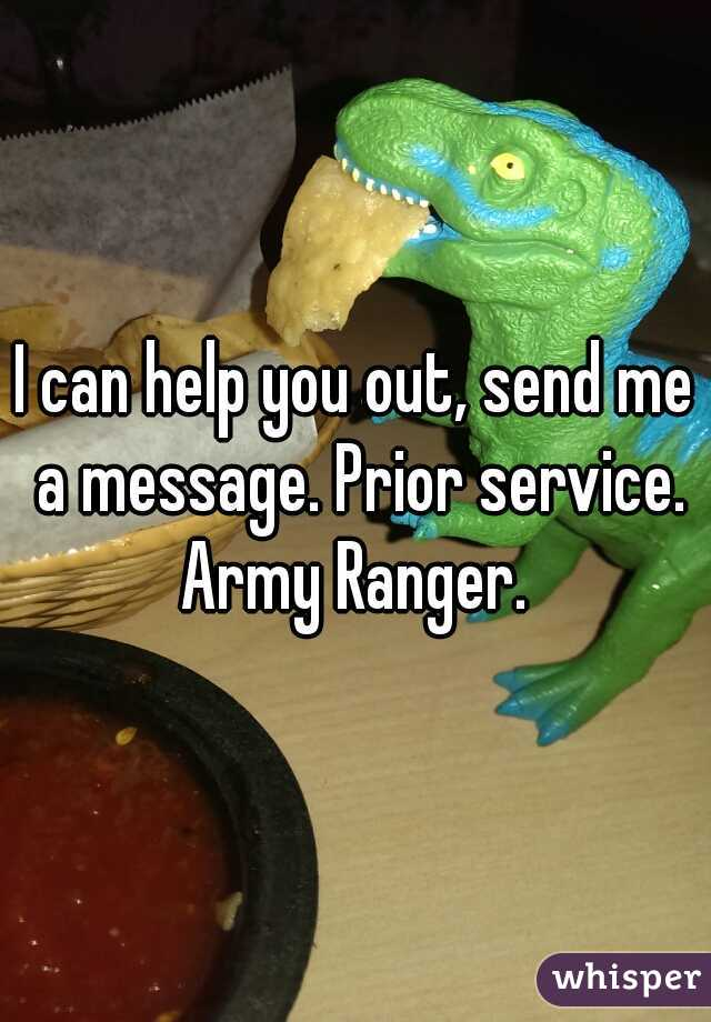 I can help you out, send me a message. Prior service. Army Ranger.