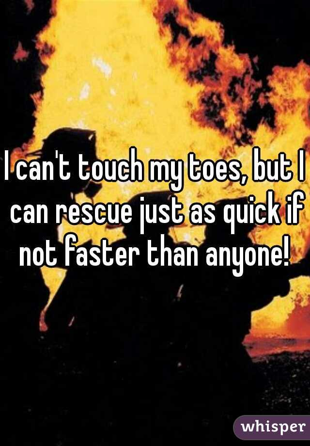 I can't touch my toes, but I can rescue just as quick if not faster than anyone!