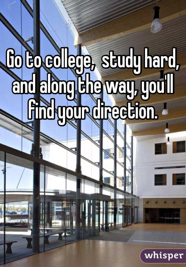 Go to college,  study hard, and along the way, you'll find your direction.