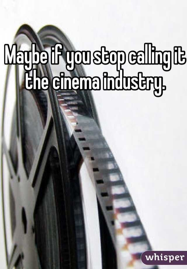 Maybe if you stop calling it the cinema industry.
