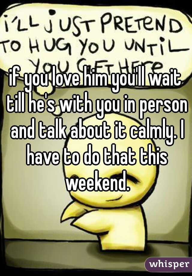if you love him you'll wait till he's with you in person and talk about it calmly. I have to do that this weekend.