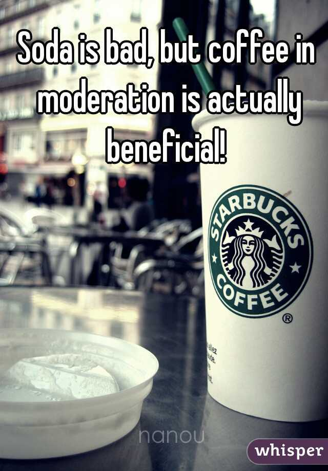 Soda is bad, but coffee in moderation is actually beneficial!