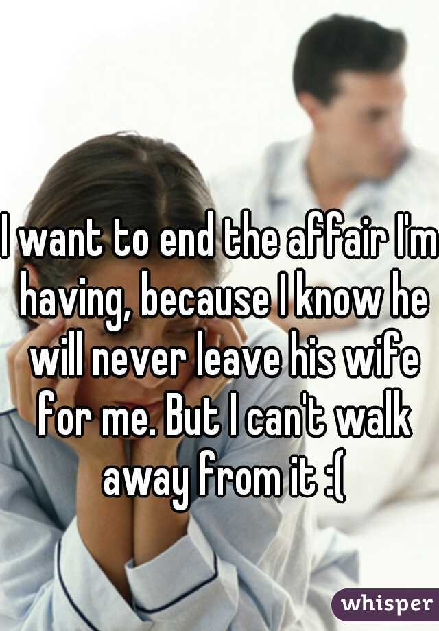 I want to end the affair I'm having, because I know he will
