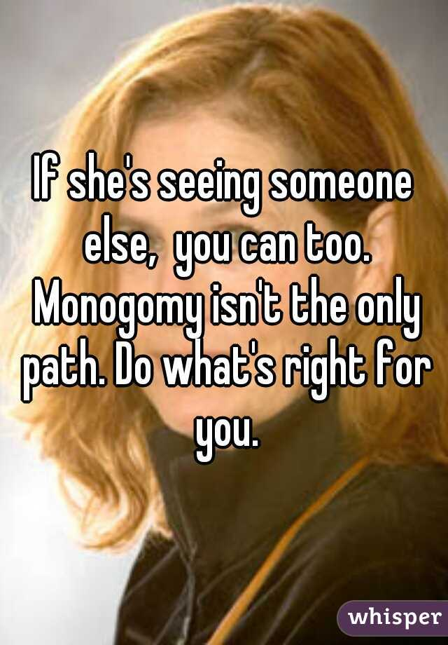 If she's seeing someone else, you can too  Monogomy isn't