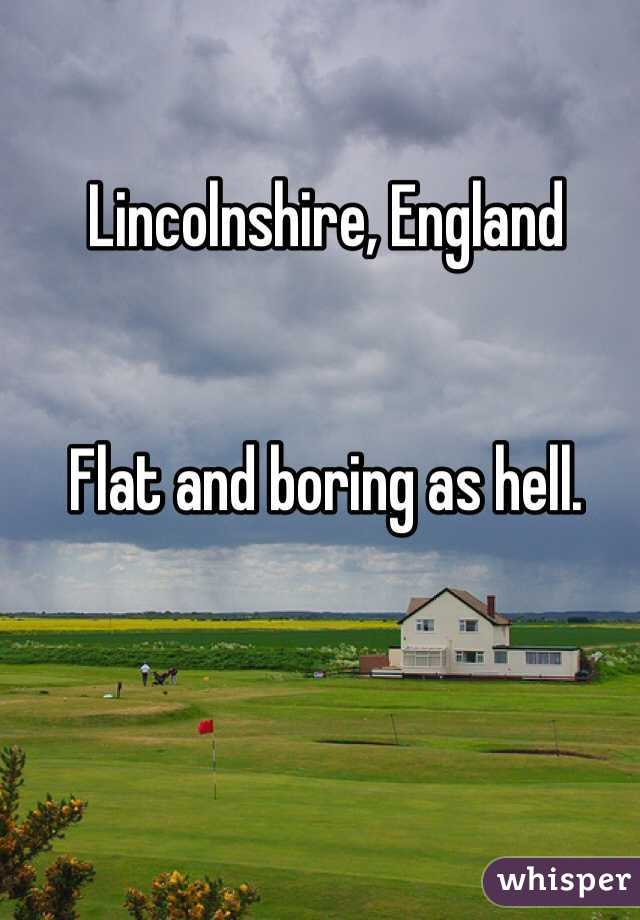 Lincolnshire, England   Flat and boring as hell.