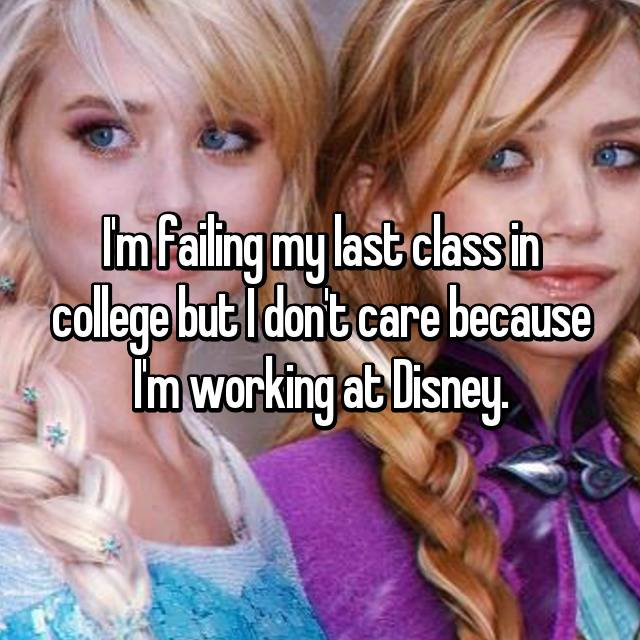 I'm failing my last class in college but I don't care because I'm working at Disney.