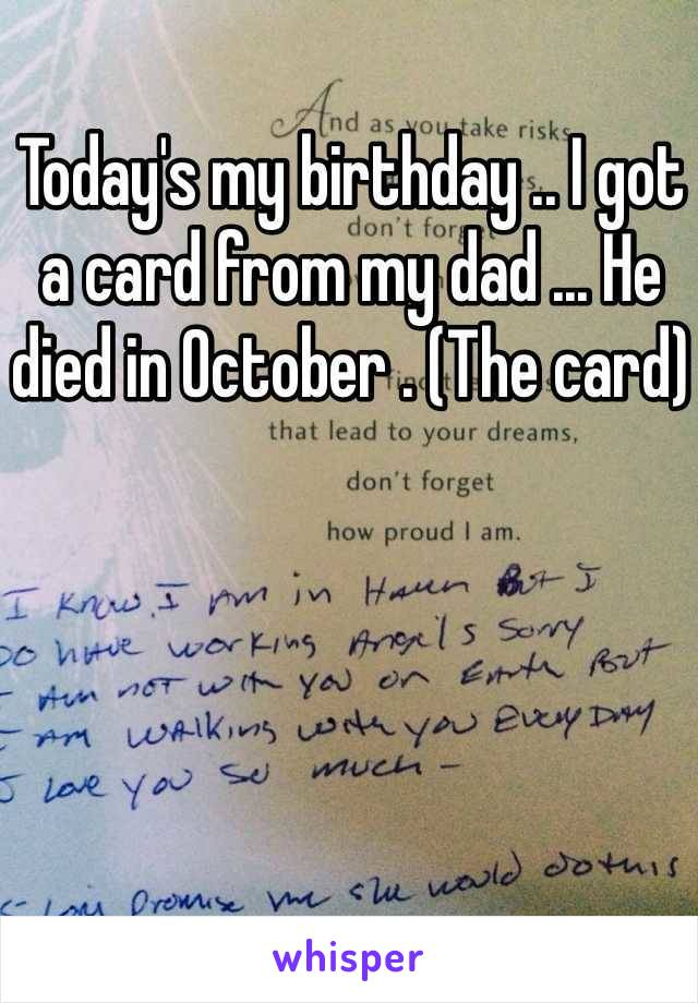 Today's my birthday .. I got a card from my dad ... He died in October . (The card)
