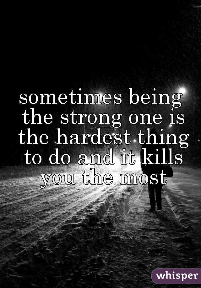 sometimes being the strong one is the hardest thing to do and it kills you the most