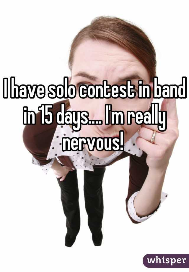 I have solo contest in band in 15 days.... I'm really nervous!