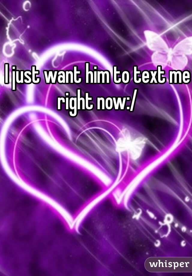 I just want him to text me right now:/