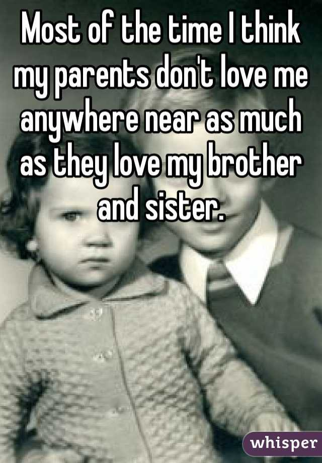 Most of the time I think my parents don't love me anywhere near as much as they love my brother and sister.