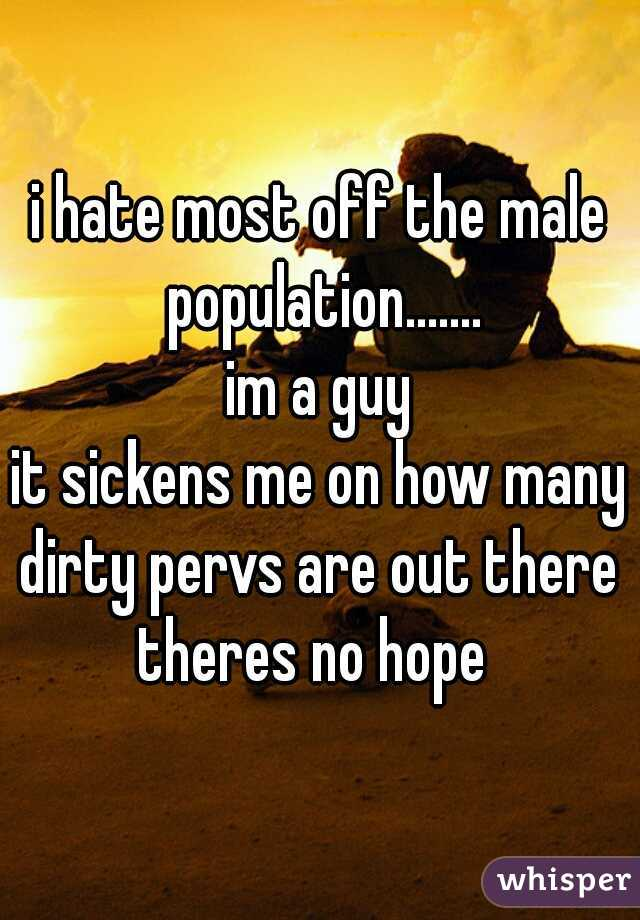 i hate most off the male population.......  im a guy  it sickens me on how many dirty pervs are out there  theres no hope