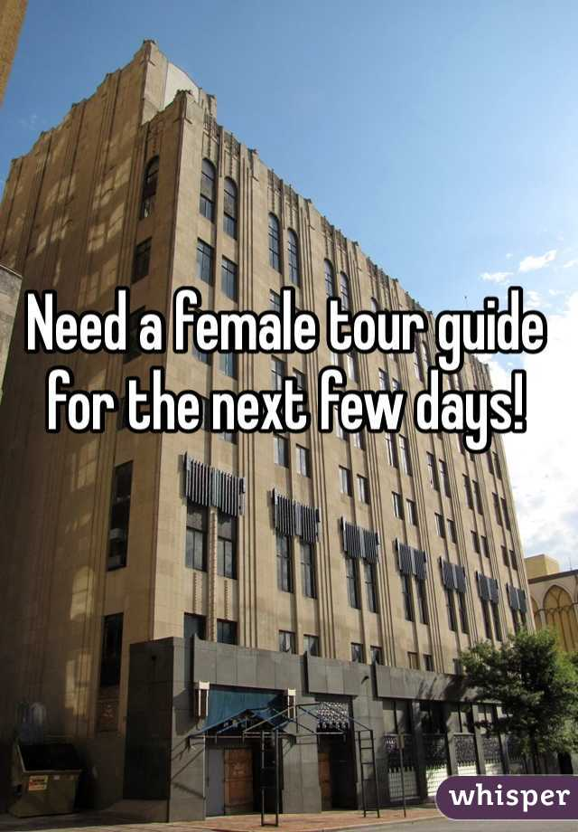 Need a female tour guide for the next few days!