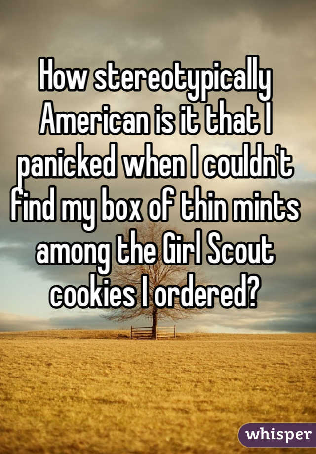 How stereotypically American is it that I panicked when I couldn't find my box of thin mints among the Girl Scout cookies I ordered?