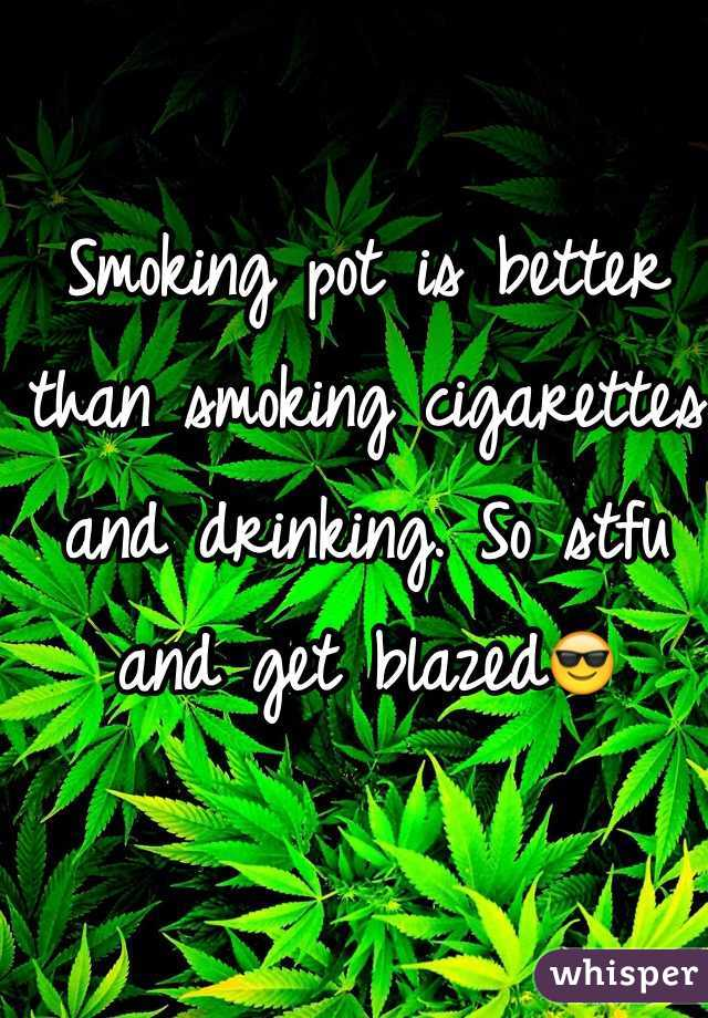 Smoking pot is better than smoking cigarettes and drinking. So stfu and get blazed😎