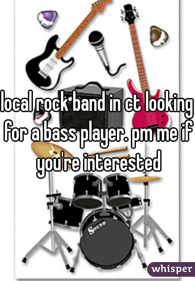 local rock band in ct looking for a bass player. pm me if you're interested