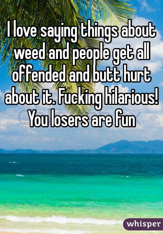 I love saying things about weed and people get all offended and butt hurt about it. Fucking hilarious! You losers are fun
