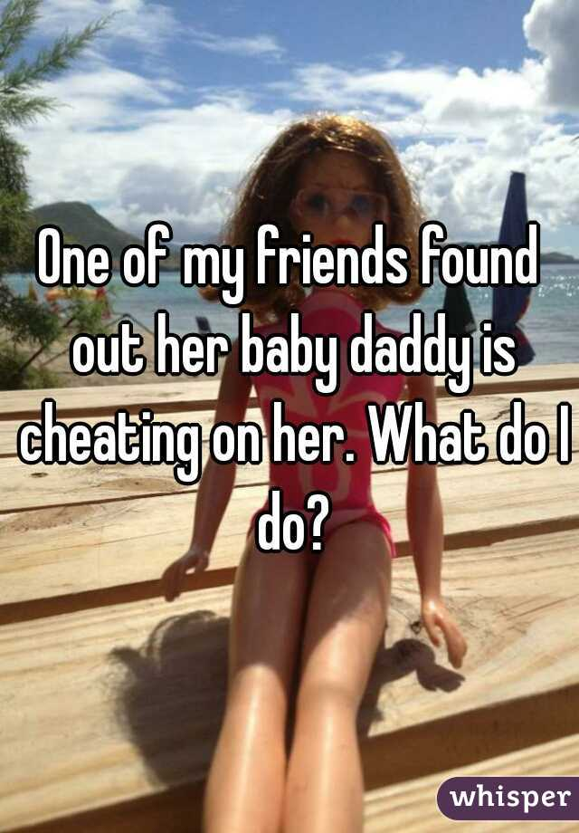 One of my friends found out her baby daddy is cheating on her. What do I do?