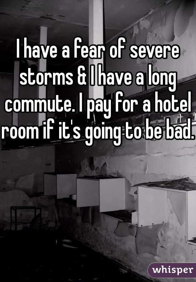 I have a fear of severe storms & I have a long commute. I pay for a hotel room if it's going to be bad.