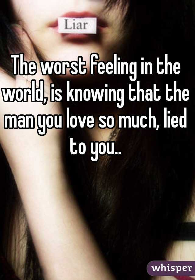 The worst feeling in the world, is knowing that the man you love so much, lied to you..