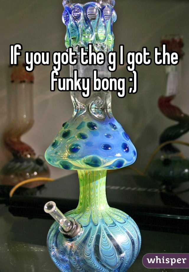 If you got the g I got the funky bong ;)