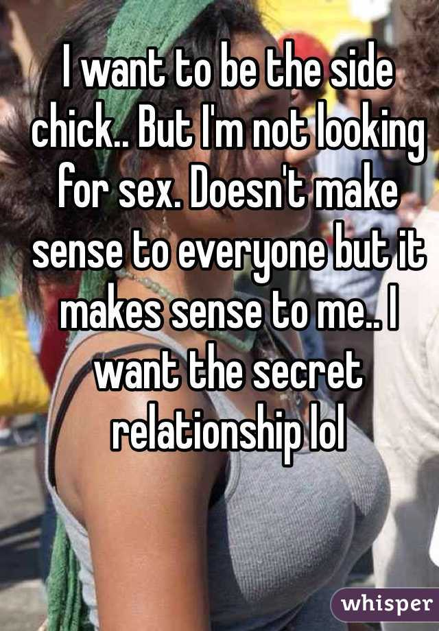 I want to be the side chick.. But I'm not looking for sex. Doesn't make sense to everyone but it makes sense to me.. I want the secret relationship lol