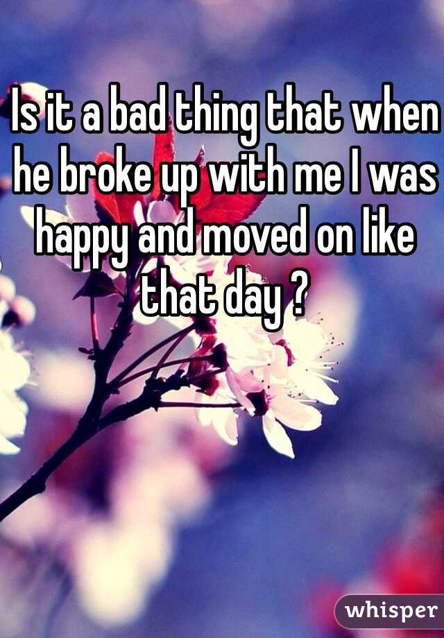 Is it a bad thing that when he broke up with me I was happy and moved on like that day ?