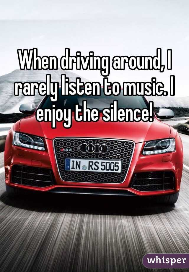 When driving around, I rarely listen to music. I enjoy the silence!