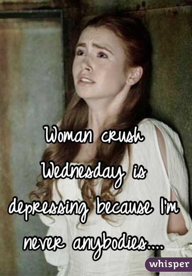 Woman crush Wednesday is depressing because I'm never anybodies....