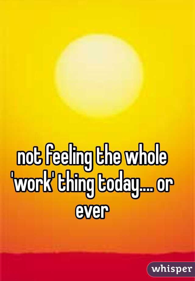 not feeling the whole 'work' thing today.... or ever