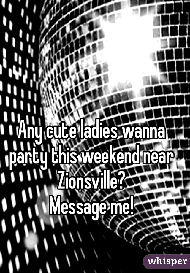 Any cute ladies wanna party this weekend near Zionsville? Message me!