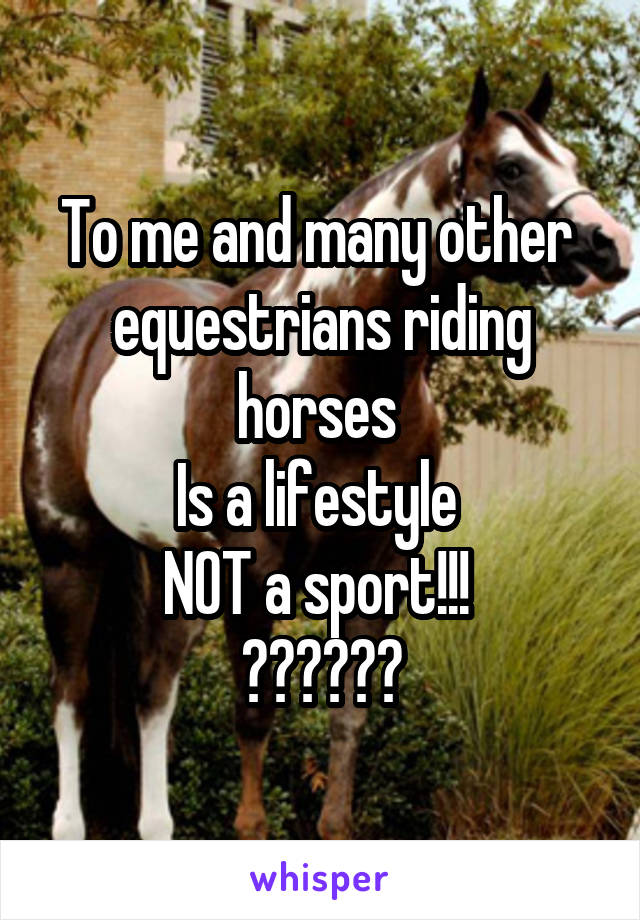 To me and many other  equestrians riding horses  Is a lifestyle  NOT a sport!!!  ❤️❤️❤️
