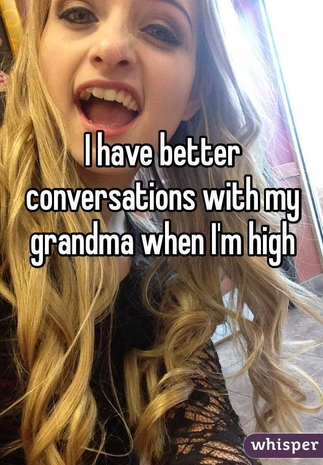 I have better conversations with my grandma when I'm high