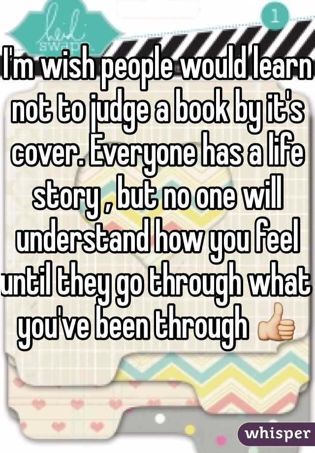 I'm wish people would learn not to judge a book by it's cover. Everyone has a life story , but no one will understand how you feel until they go through what you've been through 👍