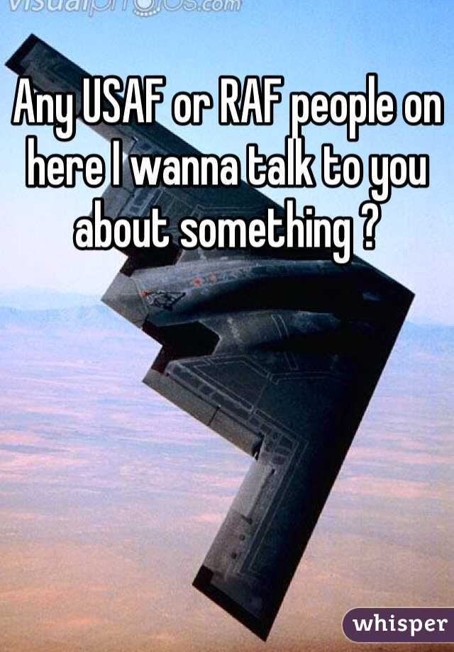 Any USAF or RAF people on here I wanna talk to you about something ?