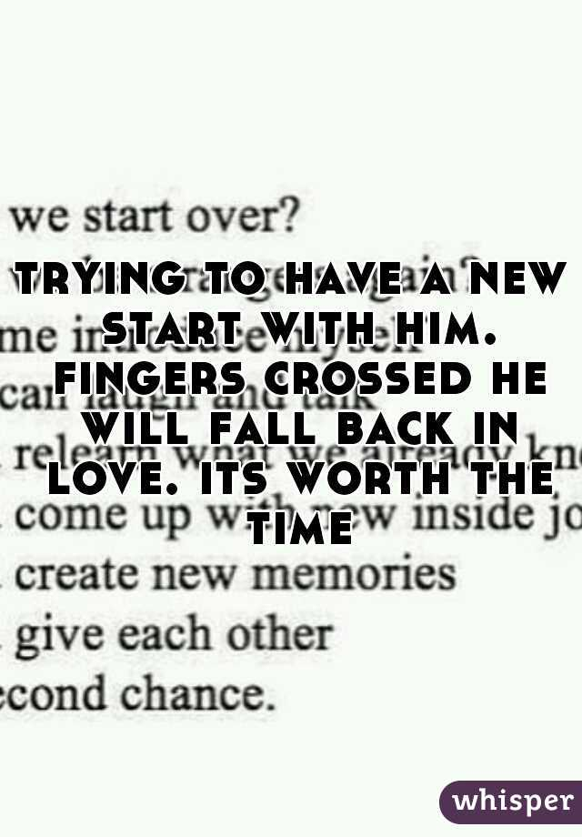 trying to have a new start with him. fingers crossed he will fall back in love. its worth the time